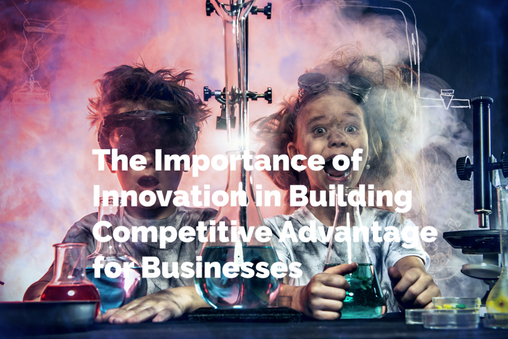 The Importance of Innovation in Building Competitive Advantage for Businesses